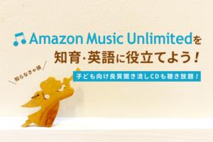 Amazon Music Unlimitedをおうち知育&英語に役立てよう!子供・キッズ向けかけ流し曲まとめ
